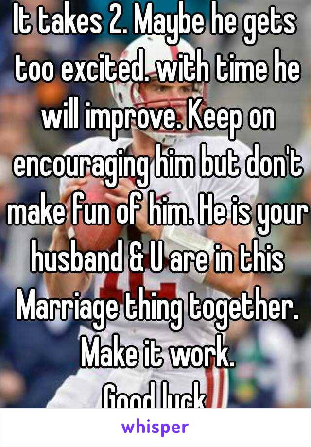 It takes 2. Maybe he gets too excited. with time he will improve. Keep on encouraging him but don't make fun of him. He is your husband & U are in this Marriage thing together. Make it work. Good luck
