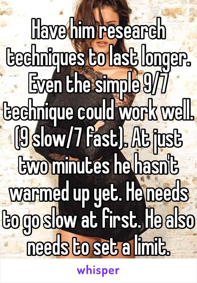 Have him research techniques to last longer. Even the simple 9/7 technique could work well. (9 slow/7 fast). At just two minutes he hasn't warmed up yet. He needs to go slow at first. He also needs to set a limit.
