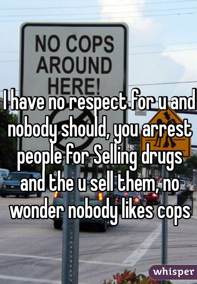 I have no respect for u and nobody should, you arrest people for Selling drugs and the u sell them, no wonder nobody likes cops