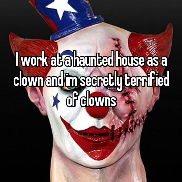I work at a haunted house as a clown and im secretly terrified of clowns