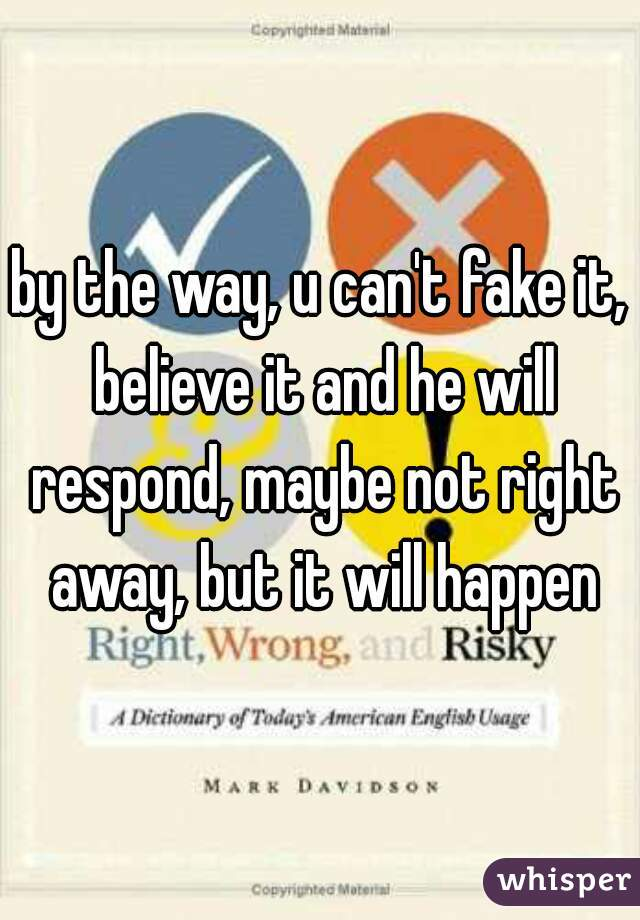 by the way, u can't fake it, believe it and he will respond, maybe not right away, but it will happen