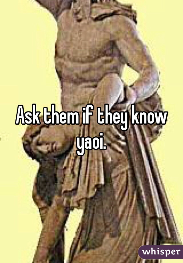 Ask them if they know yaoi.