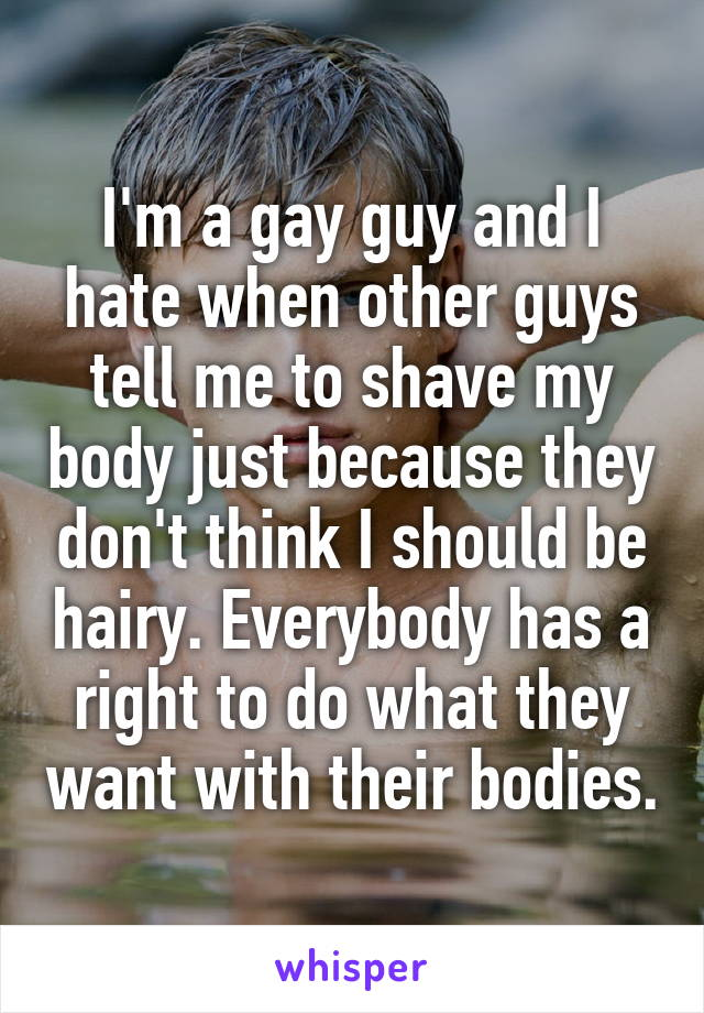 I'm a gay guy and I hate when other guys tell me to shave my body just because they don't think I should be hairy. Everybody has a right to do what they want with their bodies.