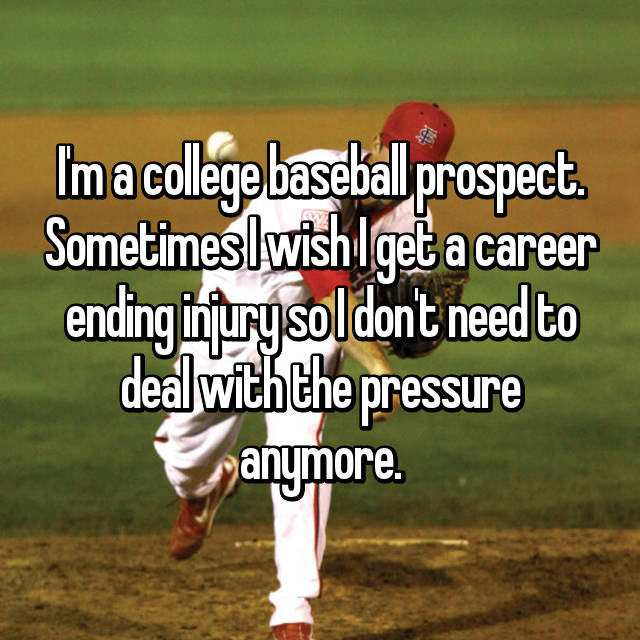 I'm a college baseball prospect. Sometimes I wish I get a career ending injury so I don't need to deal with the pressure anymore.
