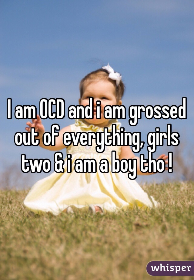 I am OCD and i am grossed out of everything, girls two & i am a boy tho !