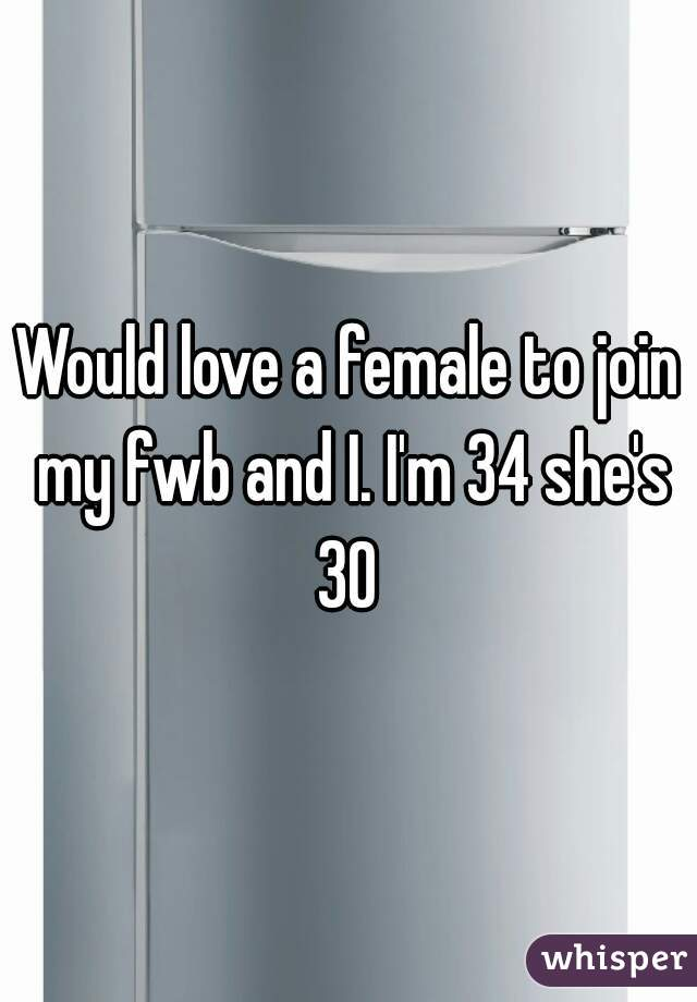 Would love a female to join my fwb and I. I'm 34 she's 30