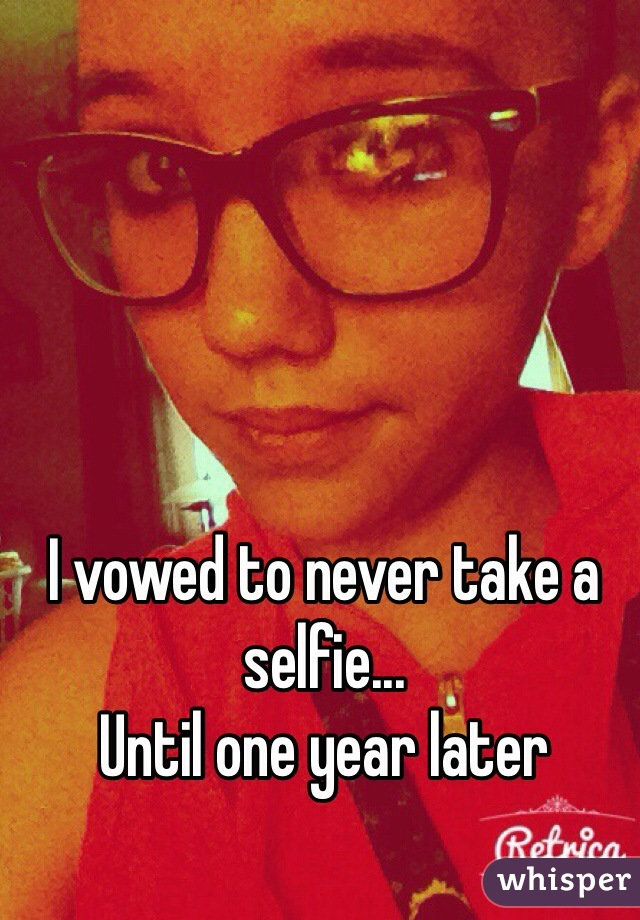I vowed to never take a selfie... Until one year later