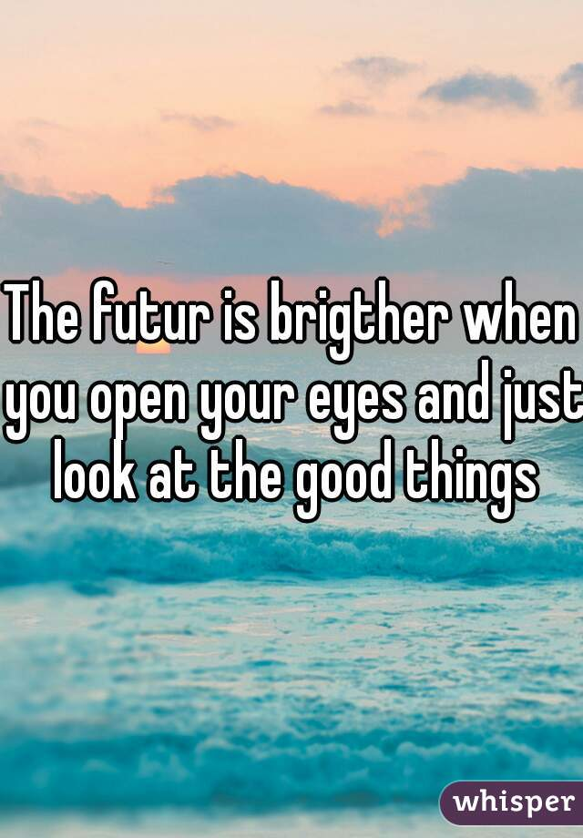 The futur is brigther when you open your eyes and just look at the good things