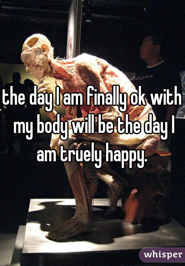 the day I am finally ok with my body will be the day I am truely happy.