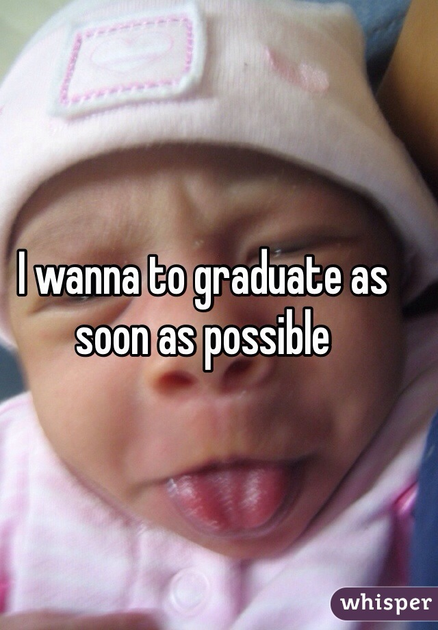 I wanna to graduate as soon as possible