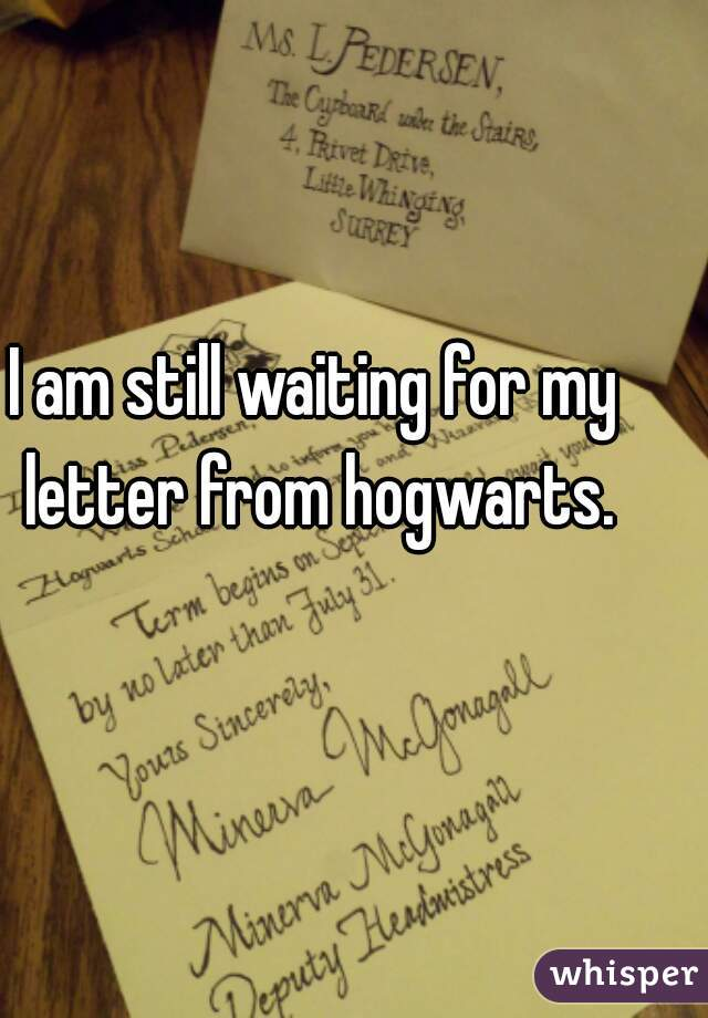 I am still waiting for my letter from hogwarts.