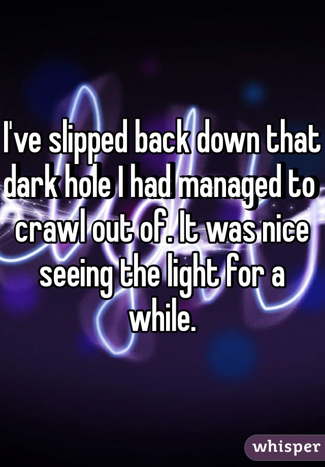 I've slipped back down that dark hole I had managed to crawl out of. It was nice seeing the light for a while.