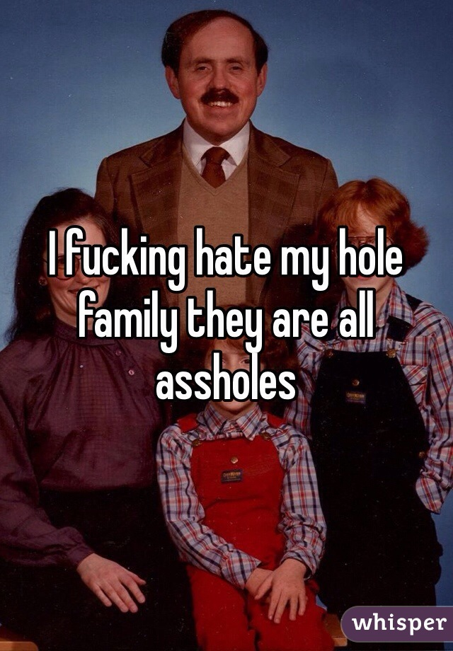 I fucking hate my hole family they are all assholes