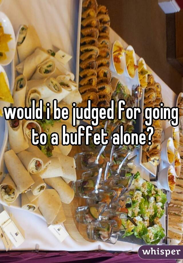 would i be judged for going to a buffet alone?