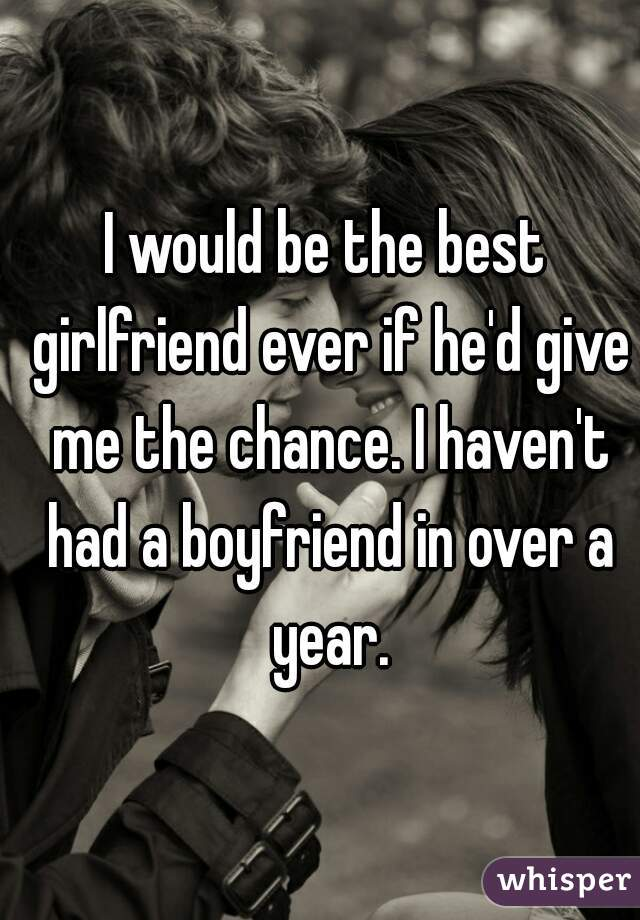 I would be the best girlfriend ever if he'd give me the chance. I haven't had a boyfriend in over a year.