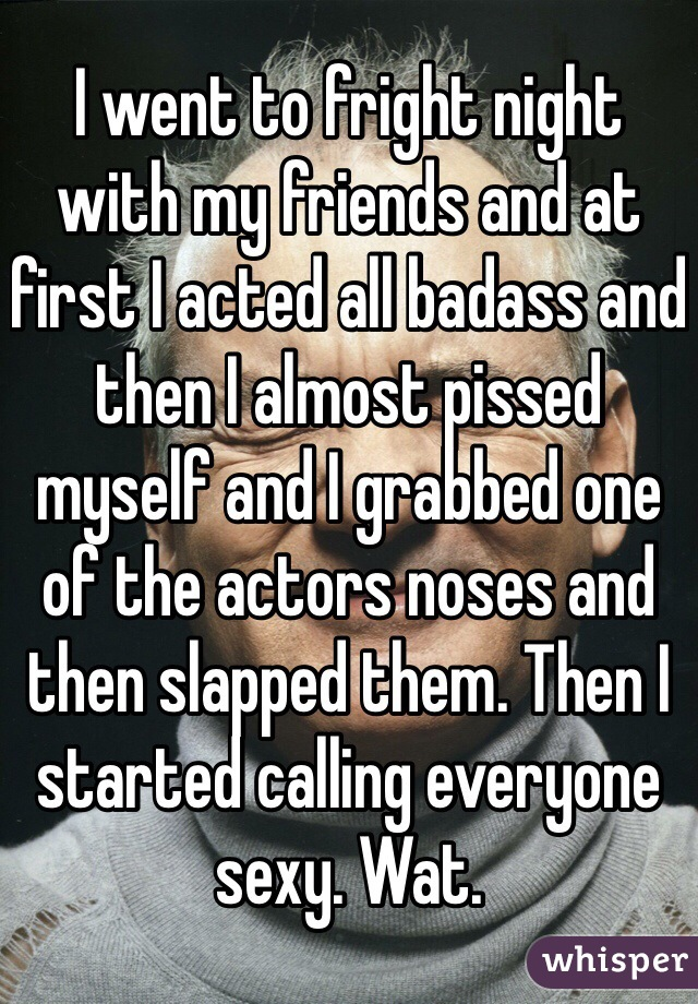 I went to fright night with my friends and at first I acted all badass and then I almost pissed myself and I grabbed one of the actors noses and then slapped them. Then I started calling everyone sexy. Wat.