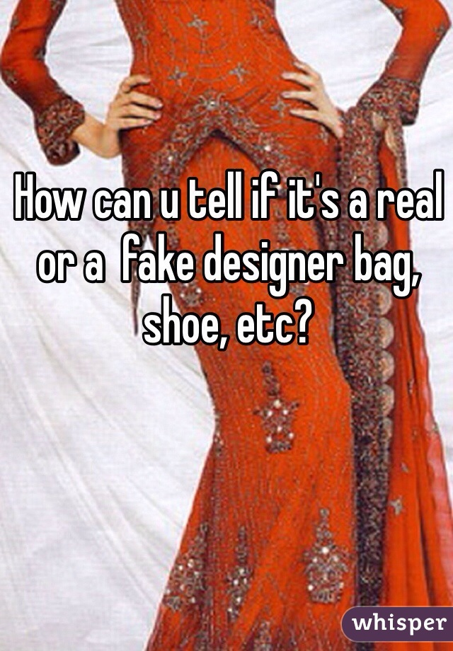 How can u tell if it's a real or a  fake designer bag, shoe, etc?