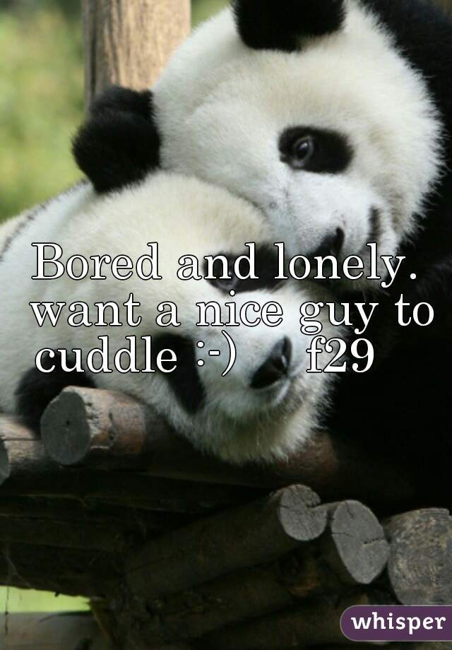 Bored and lonely. want a nice guy to cuddle :-)     f29