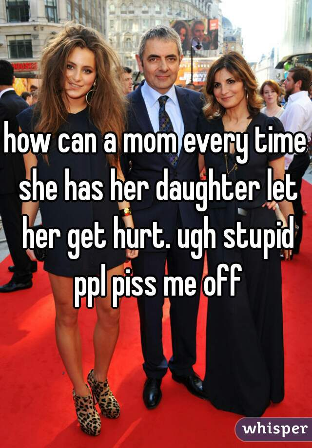 how can a mom every time she has her daughter let her get hurt. ugh stupid ppl piss me off