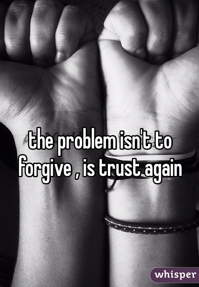 the problem isn't to forgive , is trust again