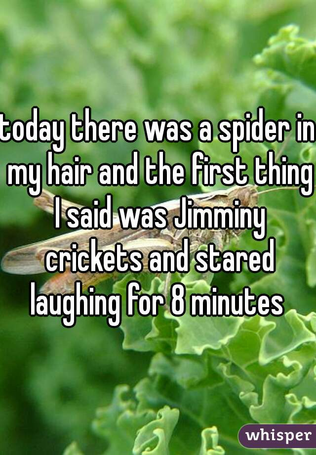 today there was a spider in my hair and the first thing I said was Jimminy crickets and stared laughing for 8 minutes