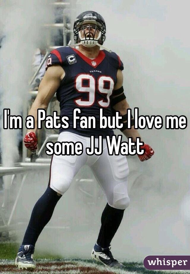 I'm a Pats fan but I love me some JJ Watt