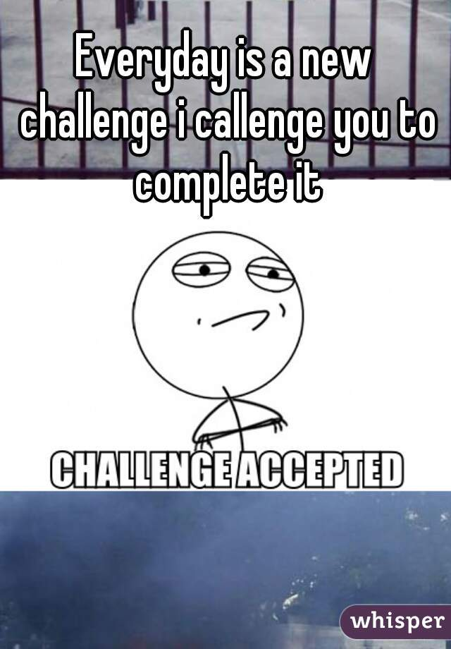 Everyday is a new challenge i callenge you to complete it