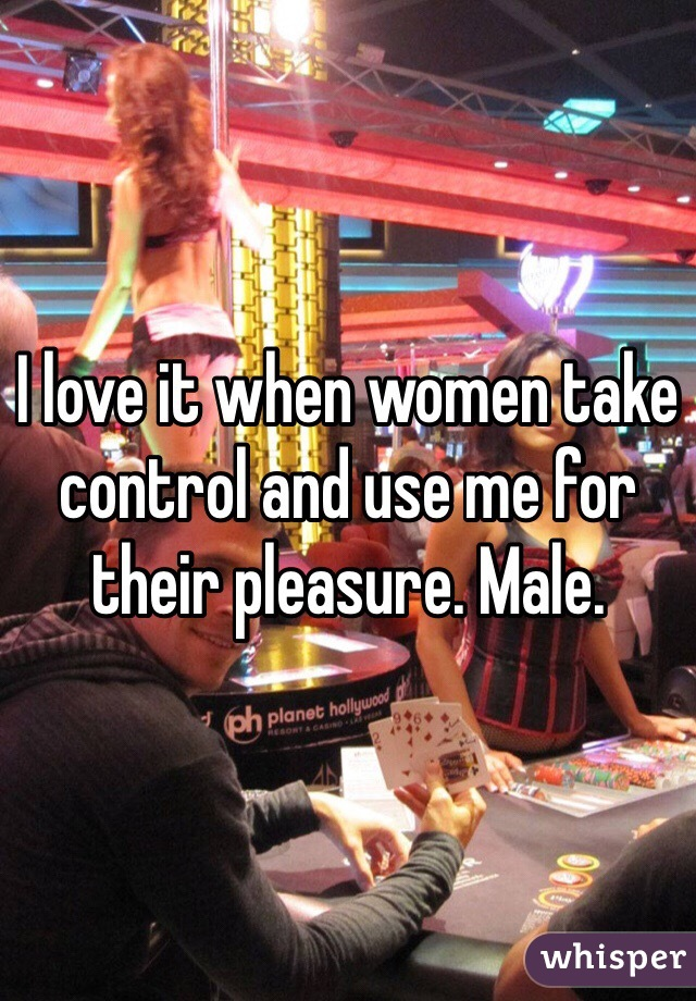 I love it when women take control and use me for their pleasure. Male.
