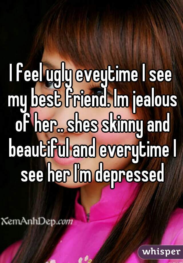 I feel ugly eveytime I see my best friend. Im jealous of her.. shes skinny and beautiful and everytime I see her I'm depressed