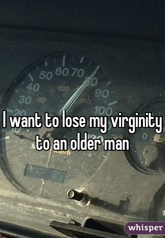 I want to lose my virginity to an older man