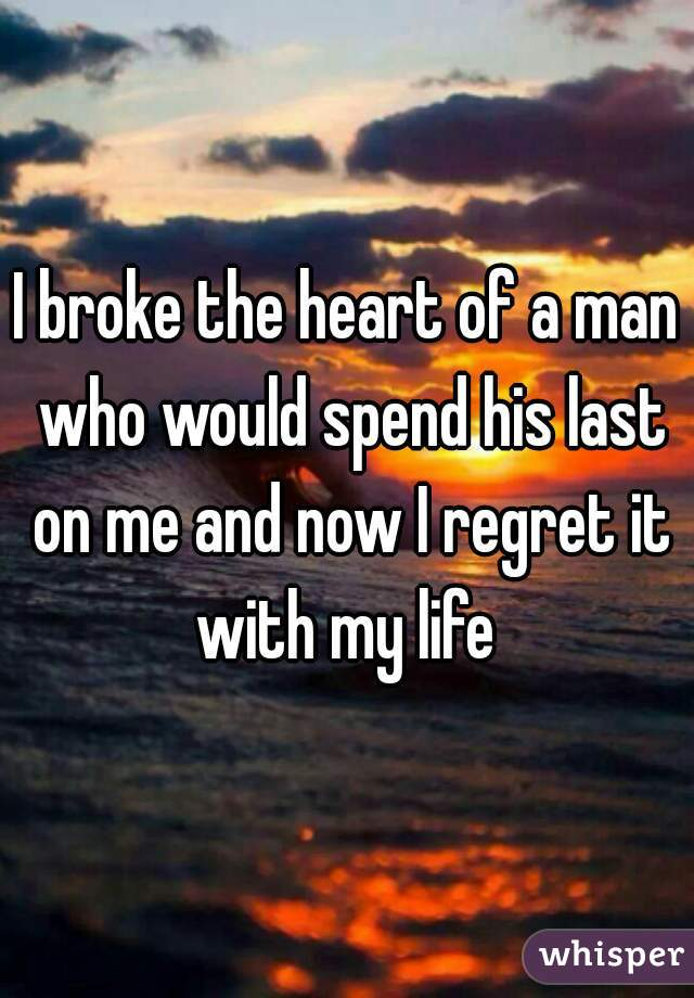 I broke the heart of a man who would spend his last on me and now I regret it with my life