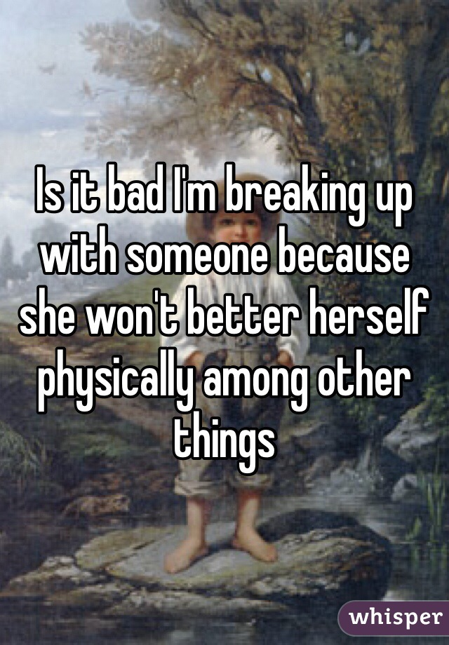 Is it bad I'm breaking up with someone because she won't better herself physically among other things