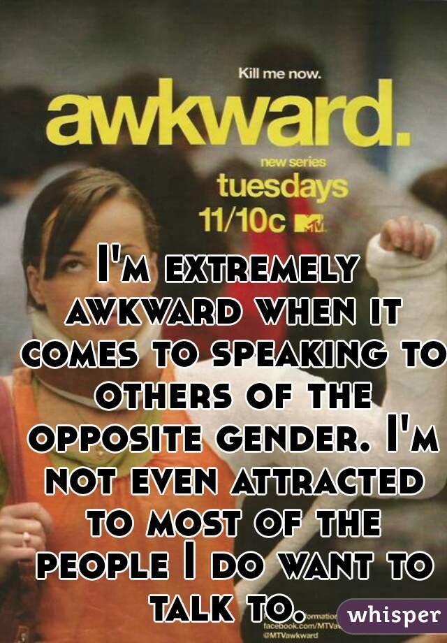 I'm extremely awkward when it comes to speaking to others of the opposite gender. I'm not even attracted to most of the people I do want to talk to.