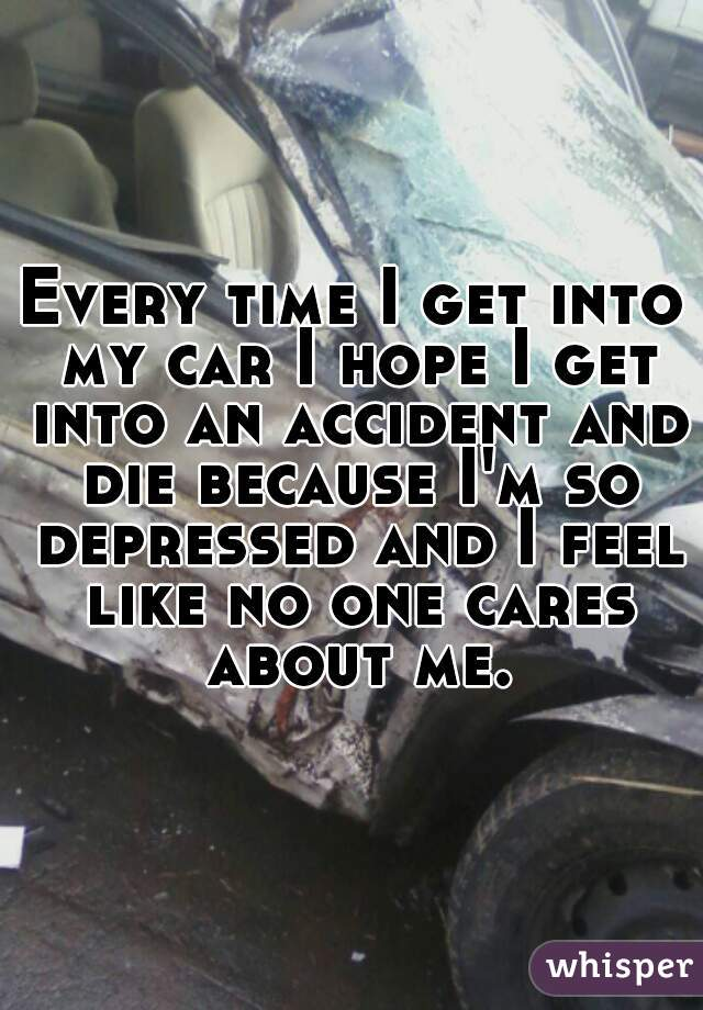 Every time I get into my car I hope I get into an accident and die because I'm so depressed and I feel like no one cares about me.