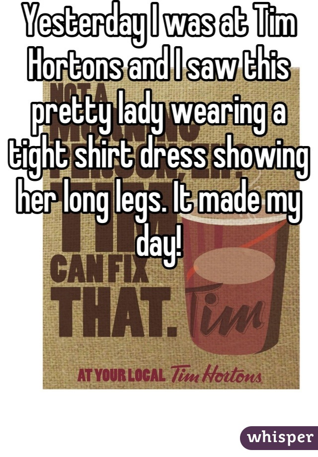 Yesterday I was at Tim Hortons and I saw this pretty lady wearing a tight shirt dress showing her long legs. It made my day!