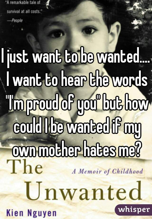 """I just want to be wanted.... I want to hear the words """"I'm proud of you"""" but how could I be wanted if my own mother hates me?"""