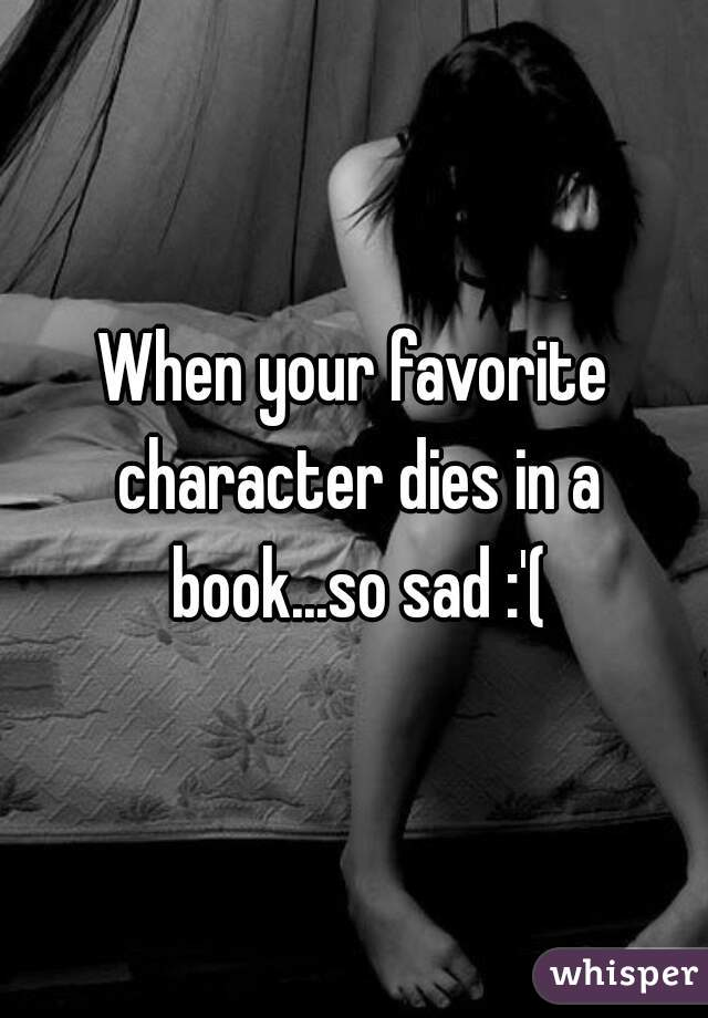 When your favorite character dies in a book...so sad :'(