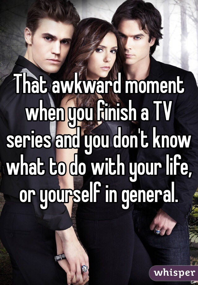 That awkward moment when you finish a TV series and you don't know what to do with your life, or yourself in general.