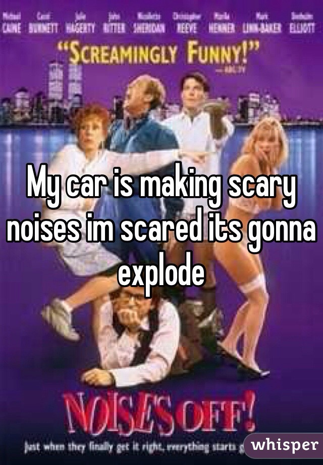 My car is making scary noises im scared its gonna explode