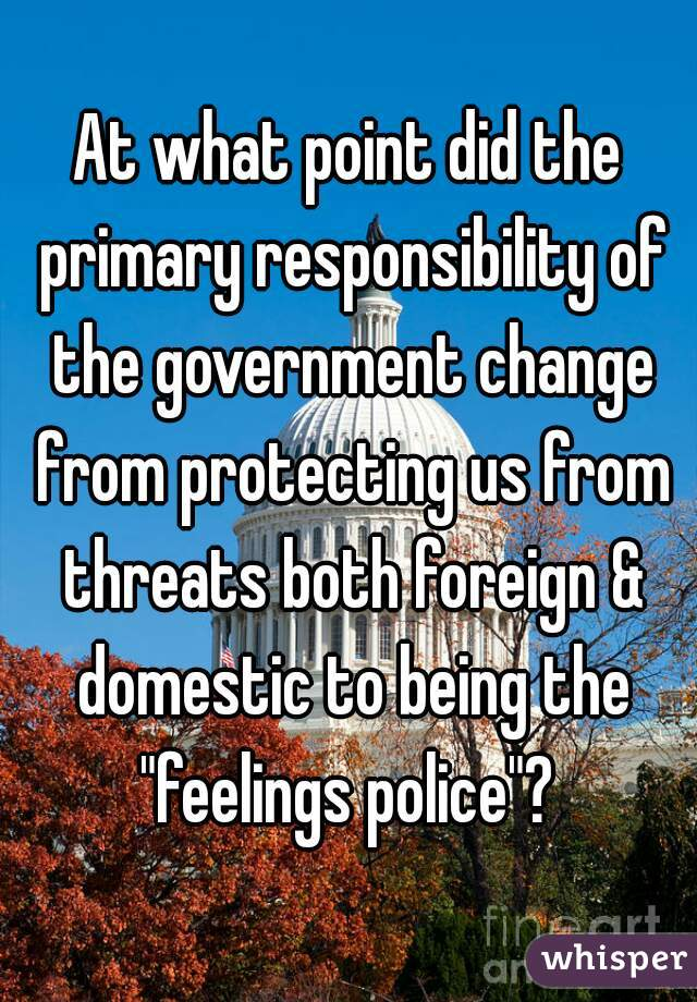 """At what point did the primary responsibility of the government change from protecting us from threats both foreign & domestic to being the """"feelings police""""?"""