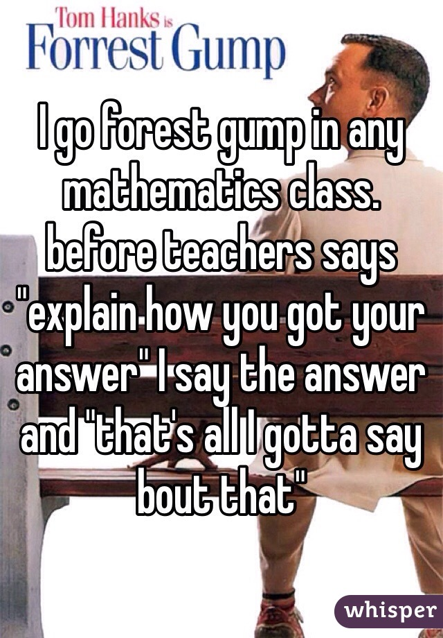 """I go forest gump in any mathematics class. before teachers says """"explain how you got your answer"""" I say the answer and """"that's all I gotta say bout that"""""""