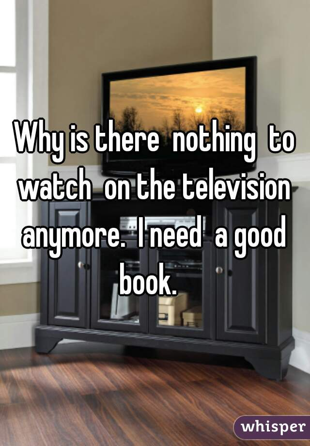 Why is there  nothing  to watch  on the television  anymore.  I need  a good  book.