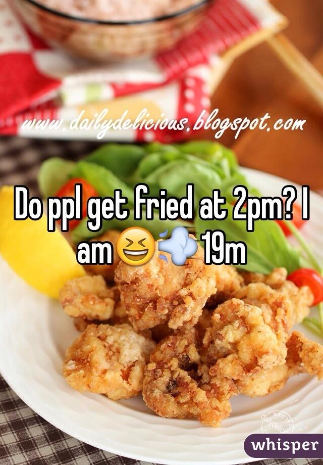 Do ppl get fried at 2pm? I am😆💨19m