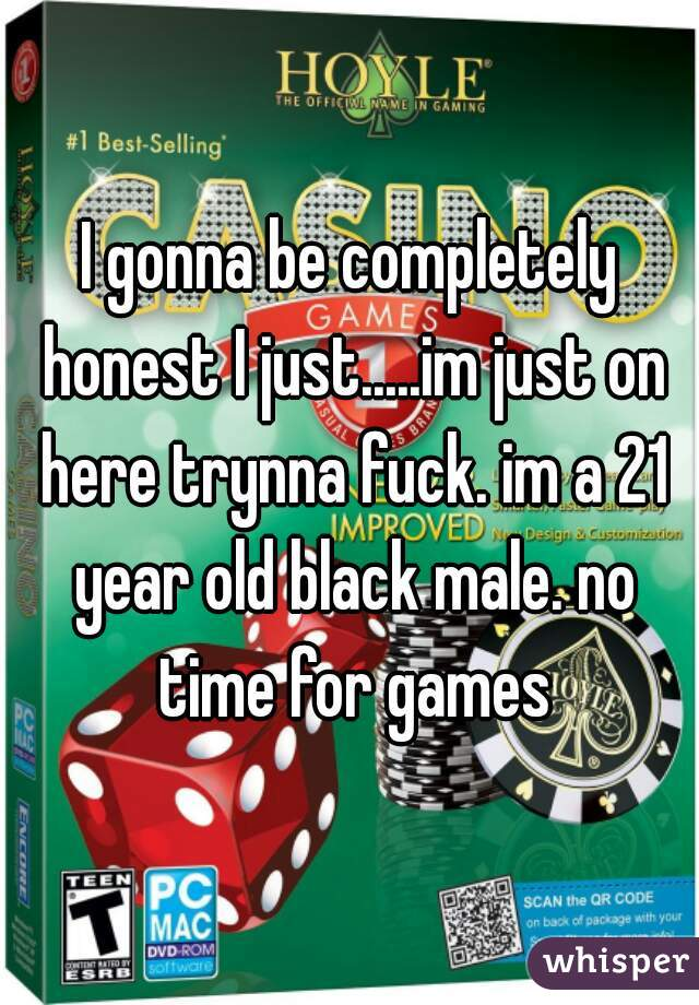 I gonna be completely honest I just.....im just on here trynna fuck. im a 21 year old black male. no time for games