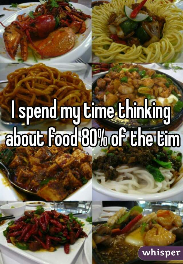 I spend my time thinking about food 80% of the time