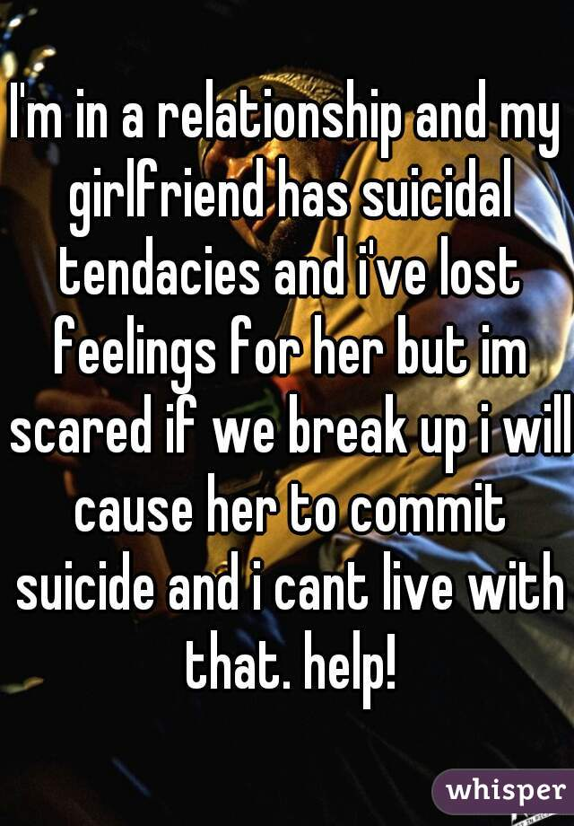 I'm in a relationship and my girlfriend has suicidal tendacies and i've lost feelings for her but im scared if we break up i will cause her to commit suicide and i cant live with that. help!