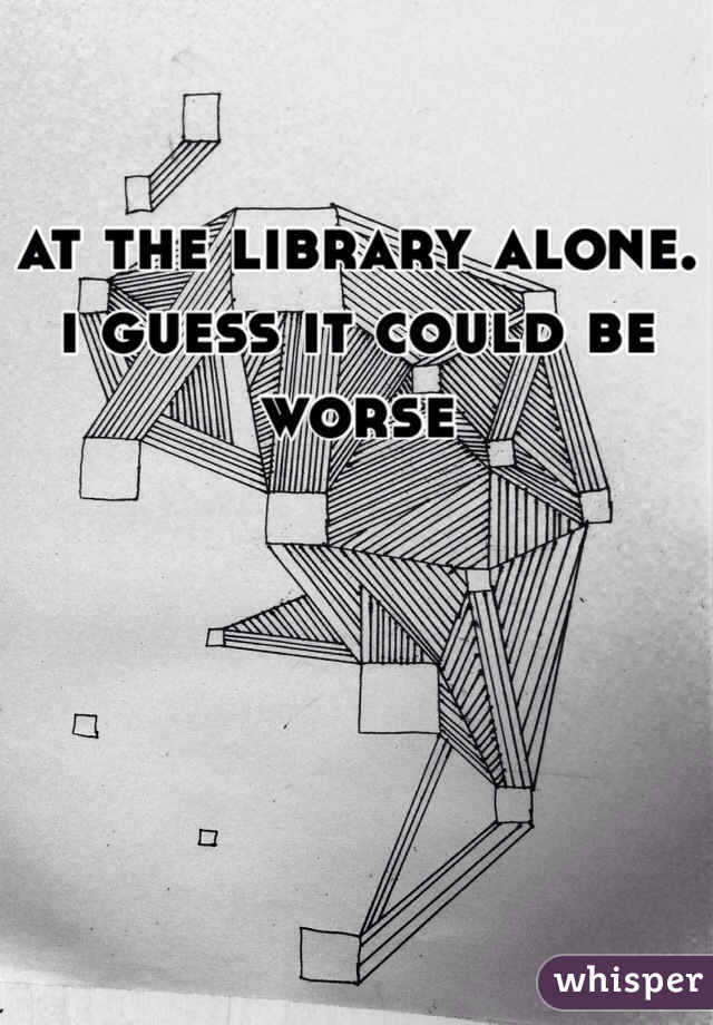at the library alone. i guess it could be worse