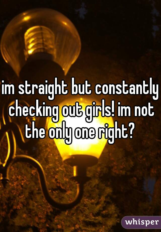 im straight but constantly checking out girls! im not the only one right?
