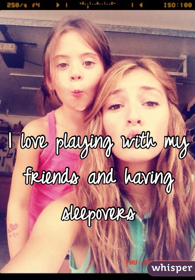 I love playing with my friends and having sleepovers