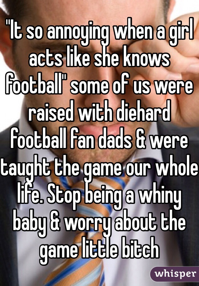 """""""It so annoying when a girl acts like she knows football"""" some of us were raised with diehard football fan dads & were taught the game our whole life. Stop being a whiny baby & worry about the game little bitch"""